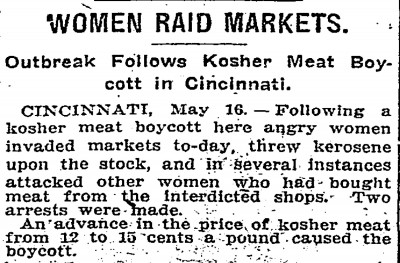 """Women Raid Markets: Outbreak Follows Kosher Meat Boycott in Cincinnati."" CINCINNATI, May 16 - Following a kosher meat boycott here angry women invaded markets to-day, threw kerosene upon the stock, and in several instances attached other women who had bought meat from the interdicted shops. Two arrests were made. An advance in the price of josher meat from 12 to 15 cents a pound caused the boycott. New York Times, May 17, 1910."