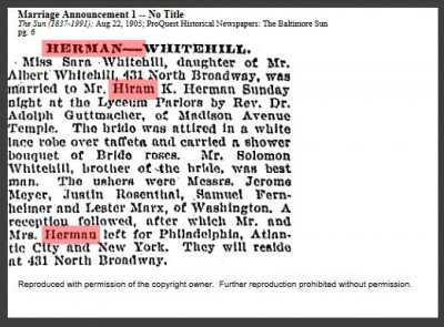 """HERMAN-WHITEHILL. Miss Sara [sic] Whitehill, daughter of Mr. Albert Whitehill, 431 North Broadway, was married to Mr. Hiram K. Herman Sunday night at the Lyceum Parlors [1109 N. Charles Street] by Rev. Dr. Adolph Guttmacher, of Madison Avenue Temple [Baltimore Hebrew Congregation]. The bride was attired in a white lace robe over taffeta and carried a shower bouquet of Bride roses. Mr. Solomon Whitehill, brother of the bride, was best man. The ushers were Messrs. Jerome Meyer, Justin Rosenthal, Samuel Fernheimer and Lester Marx, of Washington. A reception followed, after which Mr. and Mrs. Herman left for Philadelphia, Atlantic City and New York. They will reside at 431 North Broadway."" From the Baltimore Sun, August 22, 1905."