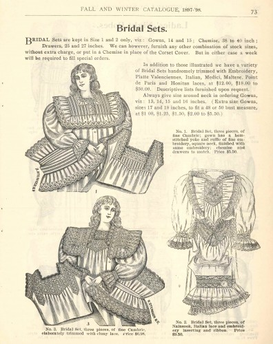 "From the Joel Gutman & Co. fall/winter catalogue, 1897-1898: options in ""bridal sets,"" consisting of nightgown, chemise or corset cover, and matching drawers. Available in cambric or nainsook, you're your choice of a variety of lace types and qualities, some costing as much as $50 - which sounds reasonable until you realize that $50 in 1903 would be over $1,000 in today's money. Just like today, though, sizes for large or small ladies were a little harder to acquire than 'standard' sizes. Gift of Arthur Gutman. JMM 1989.10.4"