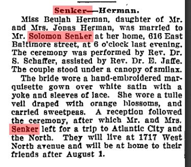 """""""Senker-Herman. Miss Beulah Herman, daughter of Mr. and Mrs. Jonas Herman, was married to Mr. Solomon Senker at her home, 616 East Baltimore street, at 6 o'clock last evening. The ceremony was performed by Rev. Dr. S. Schaffer [of Shearith Israel], assisted by Rev. Dr. E. Jaffe. The couple stood under a canopy of smilax [link: https://en.wikipedia.org/wiki/Smilax]. The bride wore a hand-embroidered marquisette gown over white satin with a yoke and sleeves of lace. She wore a tulle veil draped with orange blossoms, and carried sweetpeas. A reception followed the ceremony, after which Mr. and Mrs. Senker left for a trip to Atlantic City and the North. They will live at 1717 West North avenue and will be at home to their friends after August 1."""" From the Baltimore Sun, July 8, 1910."""