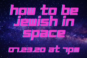 """A background image of space, featuring a cluster of stars in blue and pink. The Words """"How to be Jewish in Space, 07.23.20 at 7pm"""" written in bright pink with blue shading is in the middle."""