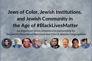 "A grey, cloudy background. A series of photos of people, some white, some black, some men, some women, on the bottom in circles. The words ""Jews of Color, Jewish Institutions, and Jewish Community in the Age of #BlackLivesMatter: An important series presented in partnership by the Jewish Museum of Maryland and Chizuk Amuno Congregation"" in black in the middle."