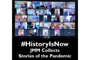 """The background is a black rectangle. On the top is a photo taken of a Zoom call, with everyone's camera set in a tile design. Under that photo are the words """"#HistoryIsNow: JMM Collects Stories of the Pandemic"""" in white."""