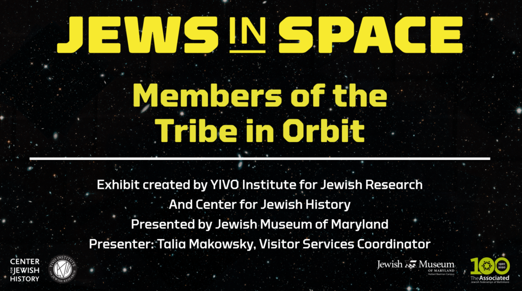 """A black rectangle with stars on it, with the words """"Jews in Space: Members of the Tribe in Orbit"""" in yellow text. The words """"Exhibit created by YIVO Institute for Jewish Research, and Center for Jewish History, Presented by Jewish Museum of Maryland, Presenter: Talia Makowsky, Visitor Services Coordinator"""" in white text."""