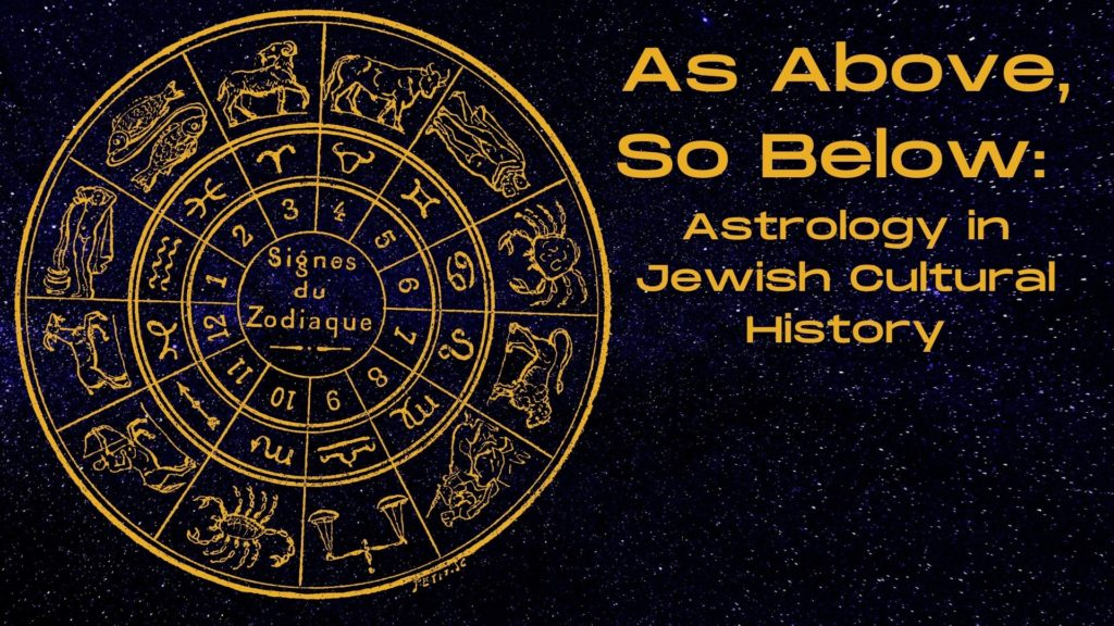 Color image showing a golden colored graphic of the signs of the zodiac including their constellation drawings, alchemical symbols, and associated number. Text on the graphic reads Signes du Zodiaue. Text to the left reads As Above So Below: Astrology in Jewish Cultural History,