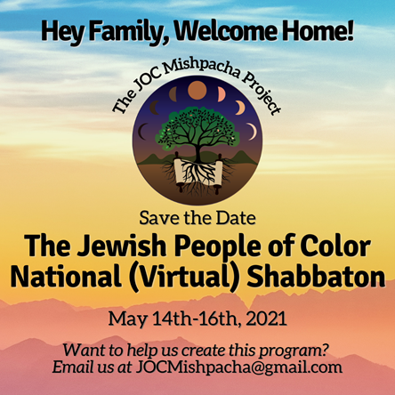 JOC Mishpacha Project logo. Additional text reads Hey Family, Welcome Home! Save the Date The Jewish People of Color NAtional (Virtual) Shabbaton) May 14th-16th, 2021.Save the Dat